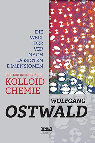 Die Welt der vernachlässigten Dimensionen: Eine Einführung in die Kolloidchemie: Mit besonderer Berücksichtigung ihrer Anwendungen