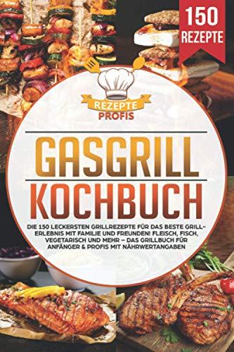 Gasgrill Kochbuch: Die 150 leckersten...