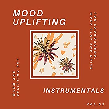 Mood Uplifting Instrumentals - Warm And Uplifting Pop For Background, Work Play And Drive, Vol.03