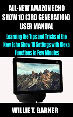 ALL-NEW AMAZON ECHO SHOW 10 (3RD GENERATION) USER MANUAL : Learning the Tips and Tricks of the New Echo Show 10 Settings with Alexa Functions in Few Minutes (English Edition)