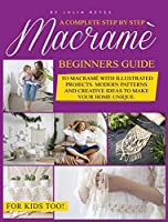 Macrame for Beginners.: A Complete Step by Step Beginners Guide to Macramé with Illustrated Projects. Modern Patterns and Creative Ideas to Make your Home Unique. For Kids Too!