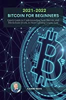 Bitcoin for Beginners 2021 2022: Quick Guide to Understanding how Bitcoin and Blockchain Work, to Start Earning Crypto Fast