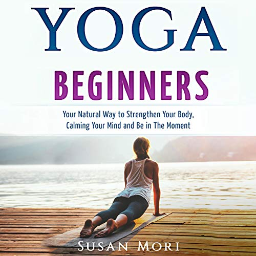 Yoga for Beginners: Your Natural Way to Strengthen Your Body, Calming Your Mind and Be in The Moment audiobook cover art