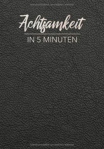 Achtsamkeit in 5 Minuten: Das Tagebuch für mehr Achtsamkeit und Dankbarkeit im Alltag - 5 bis 6 Minuten für mehr Selbstreflexion, Positives Denken, Leben im Jetzt und Glück im Leben