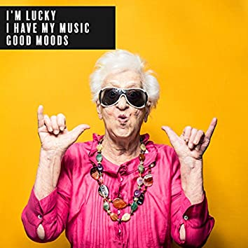 I'm Lucky. I Have My Music. Good Moods