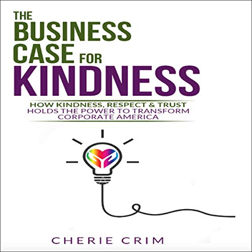 The Business Case for Kindness: How Kindness, Respect & Trust Hold the Power to Transform Corporate America audiobook cover art