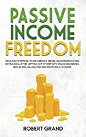 Passive Income Freedom: Ideas and Strategies to Become Rich Online, Build Different Income Streams and How To Be Financially Free Getting Out of Debts With Online Businesses, affiliate marketing, real estate, selling and renting products online