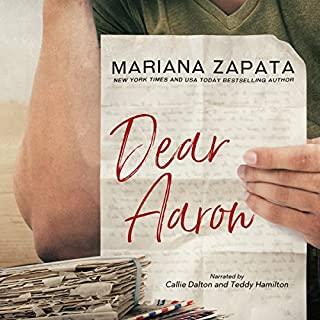 Dear Aaron                   By:                                                                                                                                 Mariana Zapata                               Narrated by:                                                                                                                                 Callie Dalton,                                                                                        Teddy Hamilton                      Length: 12 hrs and 43 mins     80 ratings     Overall 4.7