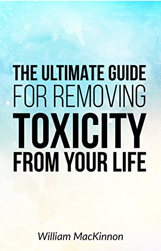 The Ultimate Guide To Removing Toxicity From Your Life: Removing Toxicity by [William MacKinnon]