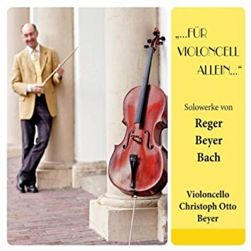 ...für Violoncell allein... (Solowerke von Reger, Beyer, Bach)