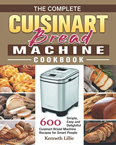 The Complete Cuisinart Bread Machine Cookbook: 600 Simple, Easy and Delightful Cuisinart Bread Machine Recipes for Smart People