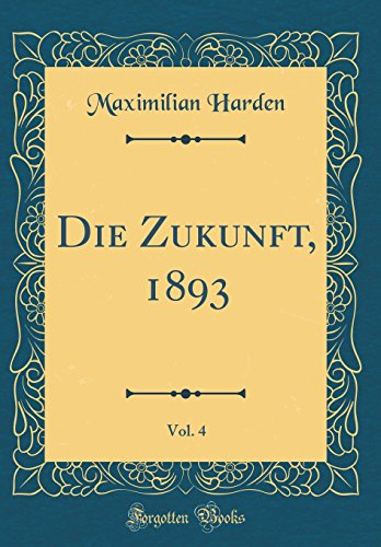 Die Zukunft, 1893, Vol. 4 (Classic Reprint)