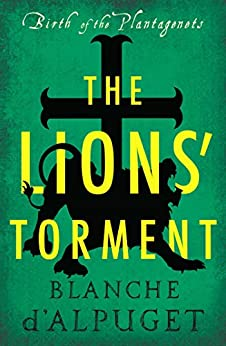 The Lions' Torment (Birth of the Plantagenets) by [Blanche d'Alpuget]