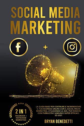 Social Media Marketing: La guida base per costruire e incrementare il tuo Business Online con il Social Media Marketing, utilizzando le ADS, per vendere con pubblicità e annunci super efficaci.Ed 2021