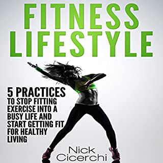 Fitness Lifestyle: 5 Practices to Stop Fitting Exercise into a Busy Life and Start Getting Fit for Healthy Living                   By:                                                                                                                                 Nick Cicerchi                               Narrated by:                                                                                                                                 Donny Baarns                      Length: 1 hr and 45 mins     15 ratings     Overall 3.8