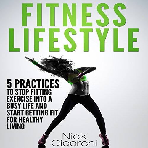 Fitness Lifestyle: 5 Practices to Stop Fitting Exercise into a Busy Life and Start Getting Fit for Healthy Living audiobook cover art