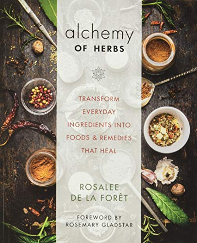 Compare Textbook Prices for Alchemy of Herbs: Transform Everyday Ingredients into Foods and Remedies That Heal Illustrated Edition ISBN 9781401950064 by De La Foret, Rosalee