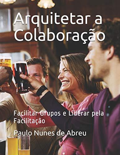 Arquitetar a Colaboração: Facilitar Grupos e Liderar pela Facilitação
