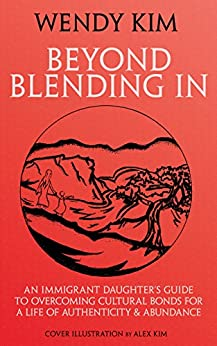 Beyond Blending In: An Immigrant Daughter's Guide To Overcoming Cultural Bonds For A Life Of Authenticity and Abundance by [Wendy Kim, Alexander Kim]