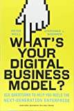 What s Your Digital Business Model?: Six Questions to Help You Build the Next-Generation Enterprise
