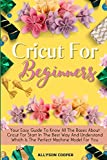 Cricut For Beginners: Your Easy Guide To Know All The Bases About Cricut For Start In The Best Way And Understand Which Is The Perfect Machine Model For You