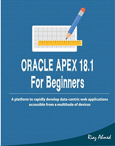 Oracle APEX 18.1 For Beginners: A platform to rapidly develop data-centric  web applications accessible from a multitude of devices (English Edition)