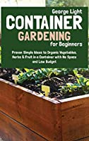 Container Gardening for Beginners: Proven Simple Ideas to Organic Vegetables, Herbs & Fruit in a Container with No Space and Low Budget