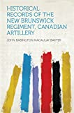 Historical Records of the New Brunswick Regiment, Canadian Artillery (English Edition)
