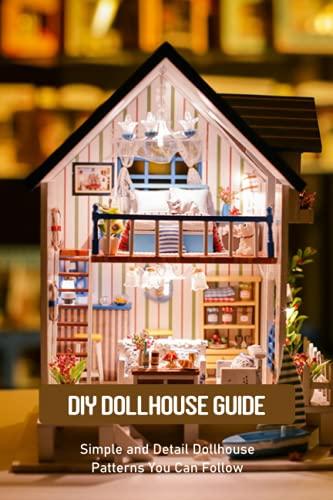 DIY Dollhouse Guide: Simple and Detail Dollhouse Patterns You Can Follow: DIY Dollhouse Ideas