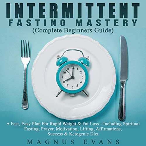 Intermittent Fasting Mastery (Complete Beginners Guide): An Easy Plan For Rapid Weight & Fat Loss - Including Spiritual Fasting, Prayer, Motivation, Lifting, Affirmations, Success & Ketogenic Diet Titelbild