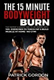 The 15 Minute Bodyweight Burn: 100+ Exercises to Torch Fat & Build Muscle. The Fastest & Easiest Way...