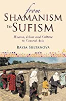 From Shamanism to Sufism: Women, Islam and Culture in Central Asia (International Library of Central Asian Studies)