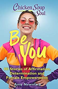 Chicken Soup for the Soul: Be You: 101 Stories of Affirmation, Determination and Female Empowerment by [Amy Newmark]