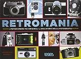 retromania. le fotocamere più originali dell'era d'oro della fotografia. ediz. illustrata