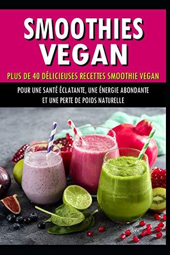 Smoothies vegan: Plus de 40 recettes délicieuses smoothies vegan
