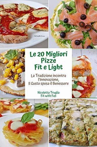 Le 20 Migliori Pizze Fit e Light: La Tradizione incontra l'Innovazione Il Gusto sposa il Benessere (Italian Edition)