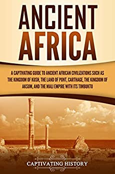 Ancient Africa: A Captivating Guide to Ancient African Civilizations, Such as the Kingdom of Kush, the Land of Punt, Carthage, the Kingdom of Aksum, and the Mali Empire with its Timbuktu by [Captivating History]