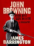 John Browning: Man and Gun Maker