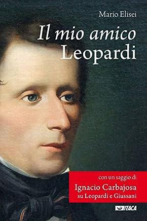 Il mio amico Leopardi: Con un saggio su Leopardi e Giussani di Ignacio Carbajosa