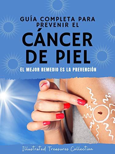 Guía completa para prevenir el cáncer de piel: Haga todo lo humanamente posible para prevenir el cáncer de piel: El mejor remedio es la prevención