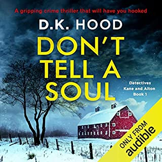 Don't Tell a Soul     Detectives Kane and Alton, Book 1              Written by:                                                                                                                                 D. K. Hood                               Narrated by:                                                                                                                                 Alison Farina                      Length: 10 hrs and 25 mins     1 rating     Overall 4.0