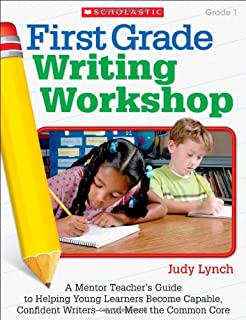 First Grade Writing Workshop, Grade 1: A Mentor Teacher's Guide to Helping Young Learners Become Capable, Confident Writer...