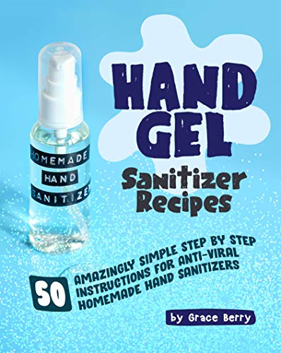 Accessible DIY Hand Gel Sanitizer Recipes: 50 Amazingly Simple Step by Step Instructions for Anti-Viral Homemade Hand Sanitizers