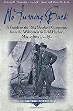 No Turning Back: A Guide to the 1864 Overland Campaign, from the Wilderness to Cold Harbor, May 4 - June 13, 1864 (Emergin...