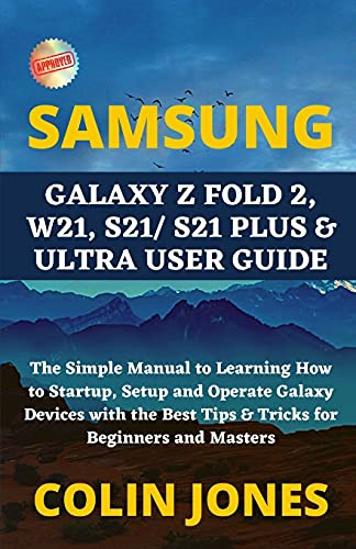 Samsung Galaxy Z Fold 2, W21, S21/ S21 Plus & Ultra User Guide: The Simple Manual to Learning How to Startup, Setup and Operate Galaxy Devices with the Best Tips & Tricks for Beginners and Masters
