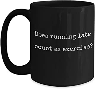 Funny Exercise Mug - Does Running Late count as Exercise? - Funny Coffee Mug - Unique Gifts Idea