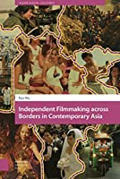 Independent Filmmaking Across Borders in Contemporary Asia (Asian Visual Cultures)