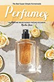 The Best Super Simple Homemade Perfumes: 30+ Perfume Recipe Blends for any Occasion (English Edition)