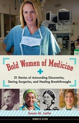 Bold Women of Medicine: 21 Stories of Astounding Discoveries, Daring Surgeries, and Healing Breakthroughs (Women of Action)