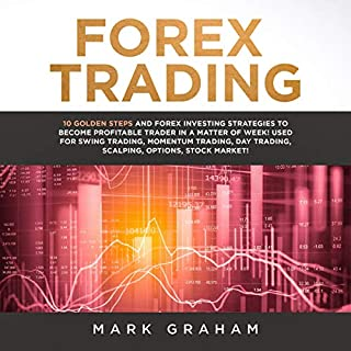 Forex Trading     10 Golden Steps and Forex Investing Strategies to Become Profitable Trader in a Matter of Weeks! Used for Swing Trading, Momentum Trading, Day Trading, Scalping, Options, Stock Market!              By:                                                                                                                                 Mark Graham                               Narrated by:                                                                                                                                 Tim Edwards                      Length: 3 hrs and 14 mins     28 ratings     Overall 4.9